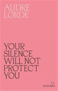 Audre Lorde: Your Silence Will Not Protect You: Essays and poems