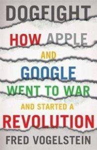 Fred Vogelstein: Dogfight: How Apple and Google Went to War and Started a Revolution