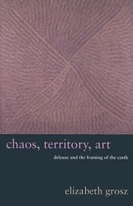 Elizabeth Grosz: Chaos, Territory, Art: Deleuze and the Framing of the Earth