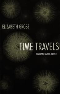 Elizabeth Grosz: Time Travels: Feminism, Nature, Power