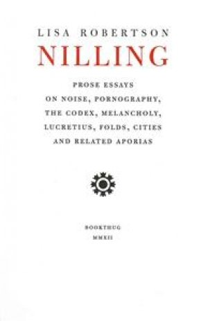 Lisa Robertson: Nilling: Pose Essays on Noise, Pornography, The Codex, Melancholy, Lucretius, Folds, Cities and Related Aporias