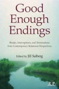 Jill Salberg: Good Enough Endings: Breaks, Interruptions, and Terminations from Contemporary Relational Perspectives