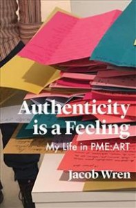 Jacob Wren: Authenticity Is a Feeling: My Life in Pme-Art