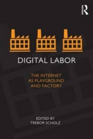 Trebor Scholz (red.): Digital Labor: the Internet as Playground and Factory