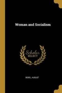 August Bebel: Woman and Socialism